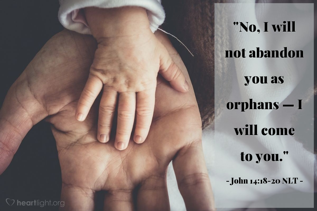 """Illustration of John 14:18-20 NLT — """"No, I will not abandon you as orphans — I will come to you."""""""