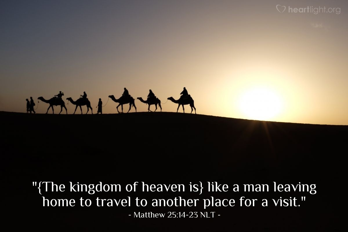 "Illustration of Matthew 25:14-23 NLT — ""{The kingdom of heaven is} like a man leaving home to travel to another place for a visit."""