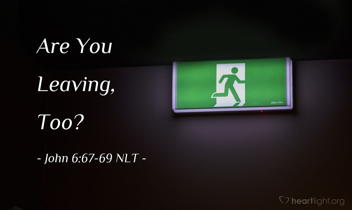 "Illustration of John 6:67-69 NLT — ""Are you also going to leave?""   ——   ""Lord, to whom would we go? You have the words that give eternal life. We believe, and we know you are the Holy One of God."""