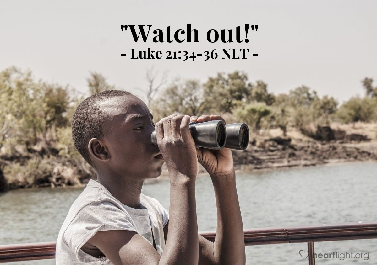 "Illustration of Luke 21:34-36 NLT — ""Watch out!"""