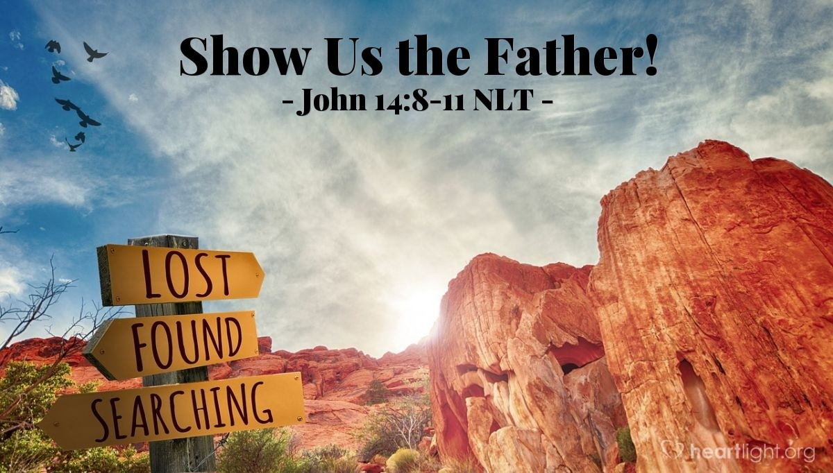 "Illustration of John 14:8-11 NLT — ""Lord, show us the Father, and we will be satisfied."""