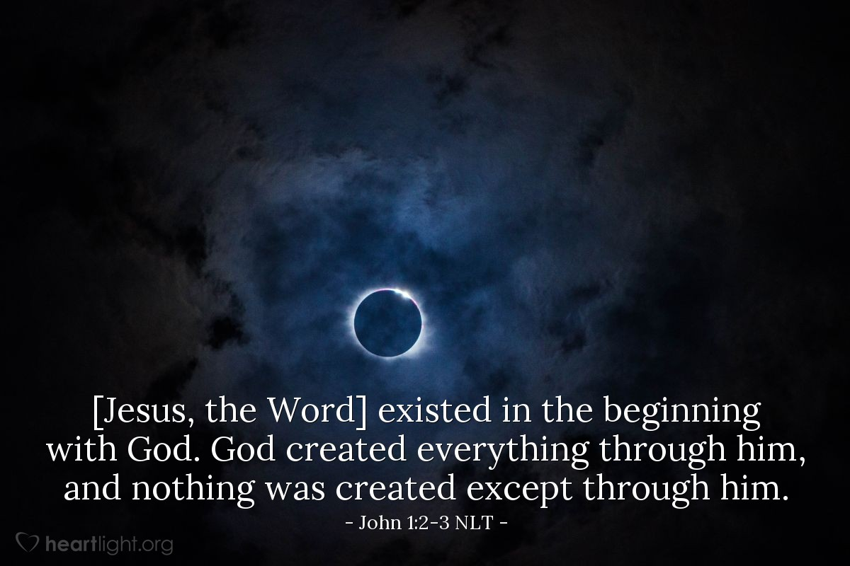 Illustration of John 1:2-3 NLT — [Jesus, the Word] existed in the beginning with God. God created everything through him, and nothing was created except through him.