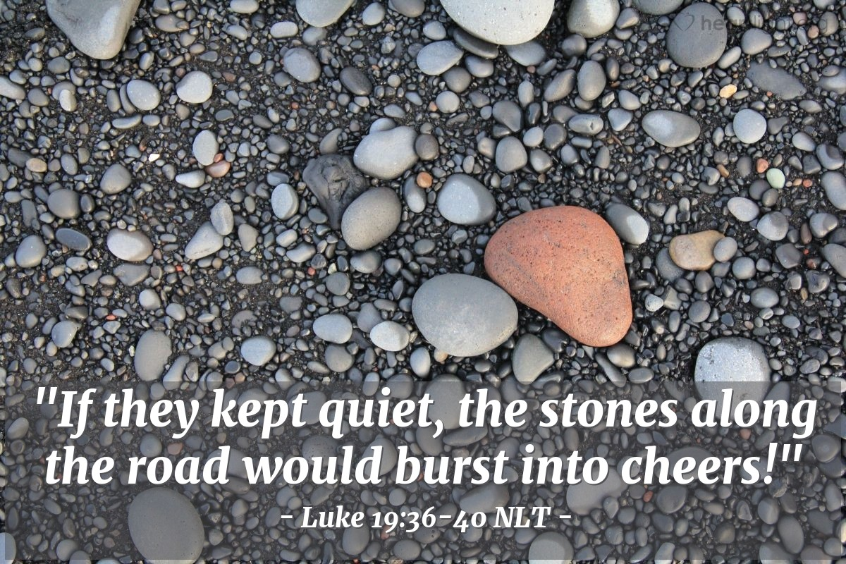 "Illustration of Luke 19:36-40 NLT — ""I tell you, these things must be said. If my followers don't say these things, then these rocks will say them."""