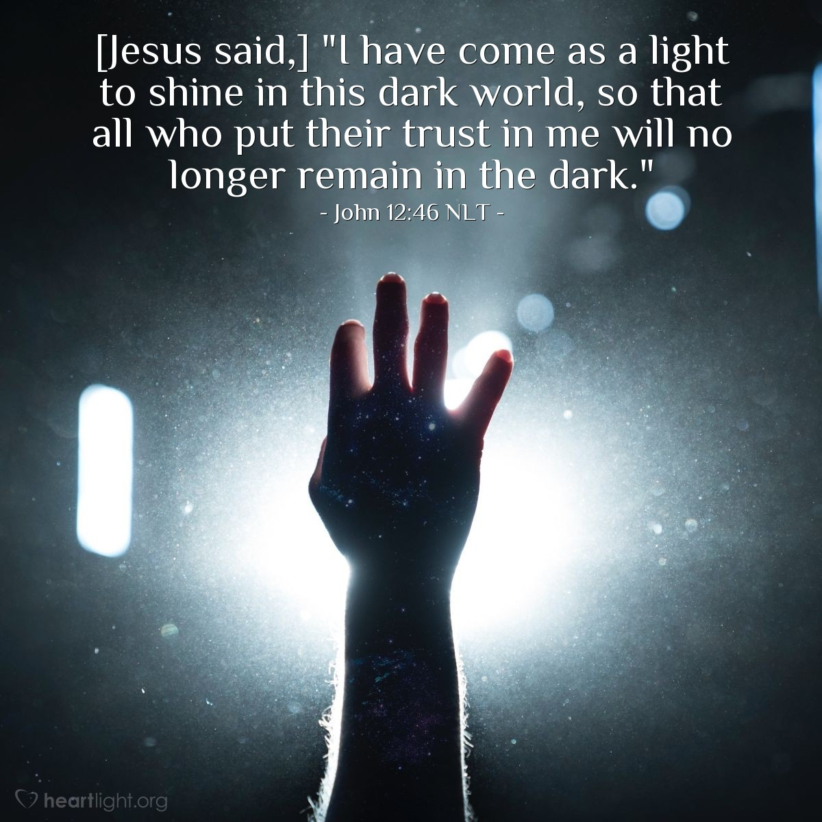 "Illustration of John 12:46 NLT — [Jesus said,] ""I have come as a light to shine in this dark world, so that all who put their trust in me will no longer remain in the dark."""