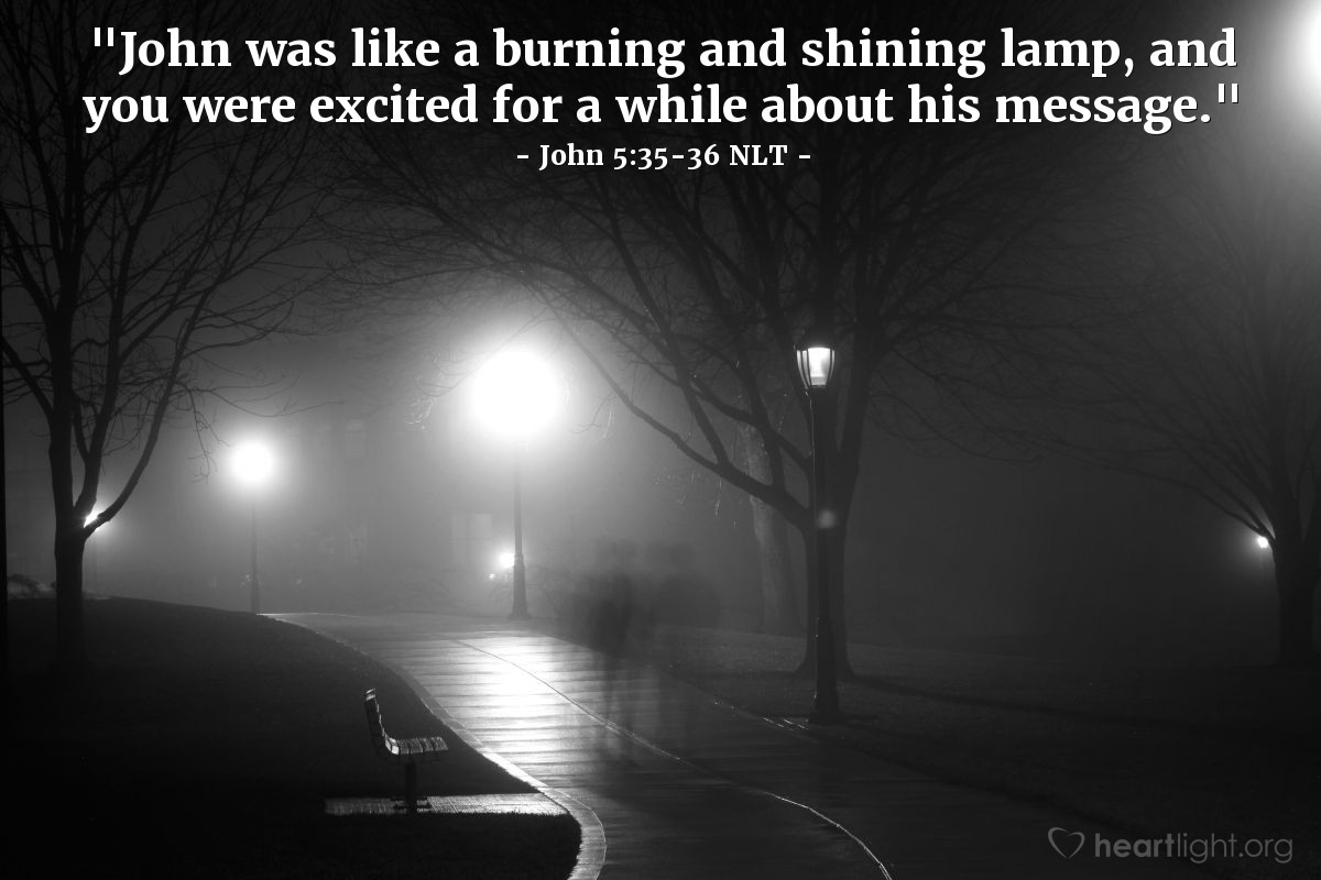 "Illustration of John 5:35-36 NLT — ""John was like a burning and shining lamp, and you were excited for a while about his message."""