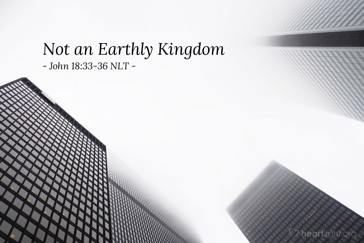 "Illustration of John 18:33-36 NLT — ""My Kingdom is not an earthly kingdom. If it were, my followers would fight to keep me from being handed over to the Jewish leaders. But my Kingdom is not of this world."""