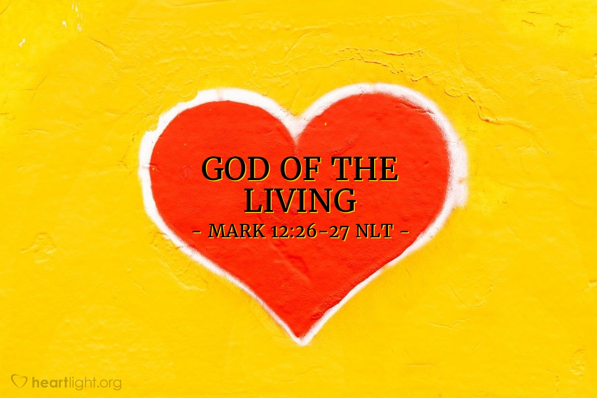 Illustration of Mark 12:26-27 NLT —  He is the God only of living people.
