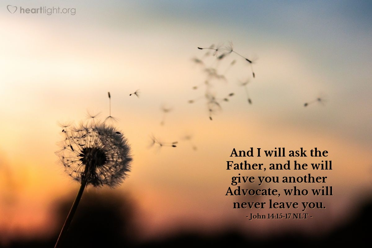 Illustration of John 14:15-17 NLT —  And I will ask the Father, and he will give you another Advocate, who will never leave you.