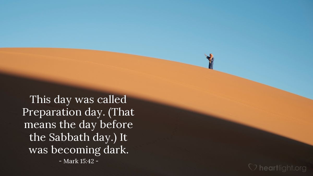 Illustration of Mark 15:42 NLT — This day was called Preparation day. (That means the day before the Sabbath day.) It was becoming dark.
