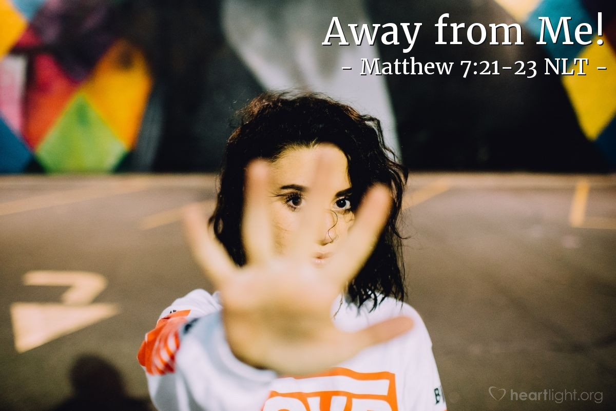 Illustration of Matthew 7:21-23 NLT — ' Then I will tell those people clearly, 'Go away from me, you people that do wrong.