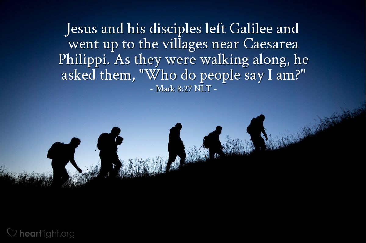"Illustration of Mark 8:27 NLT — Jesus and his disciples left Galilee and went up to the villages near Caesarea Philippi. As they were walking along, he asked them, ""Who do people say I am?"""
