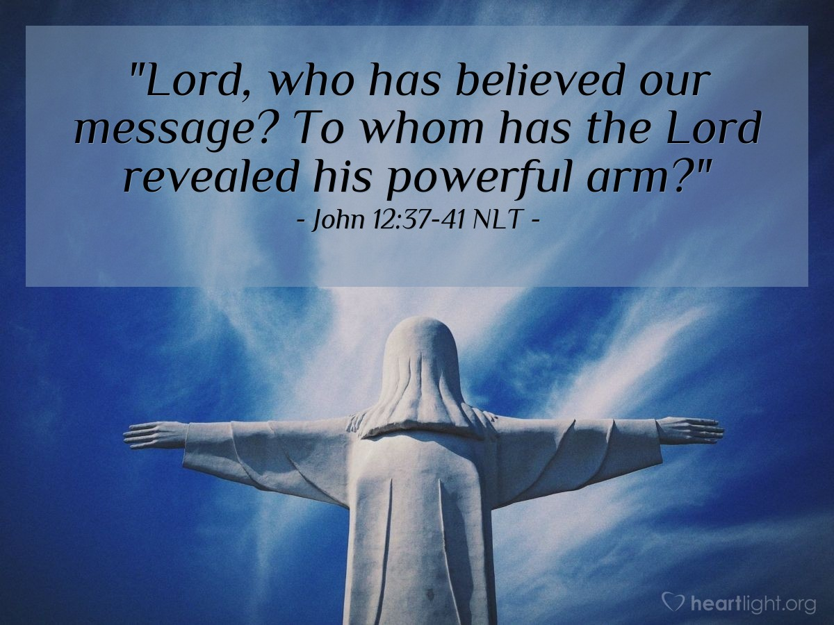 "Illustration of John 12:37-41 NLT — ""Lord, who has believed our message? To whom has the Lord revealed his powerful arm?"""