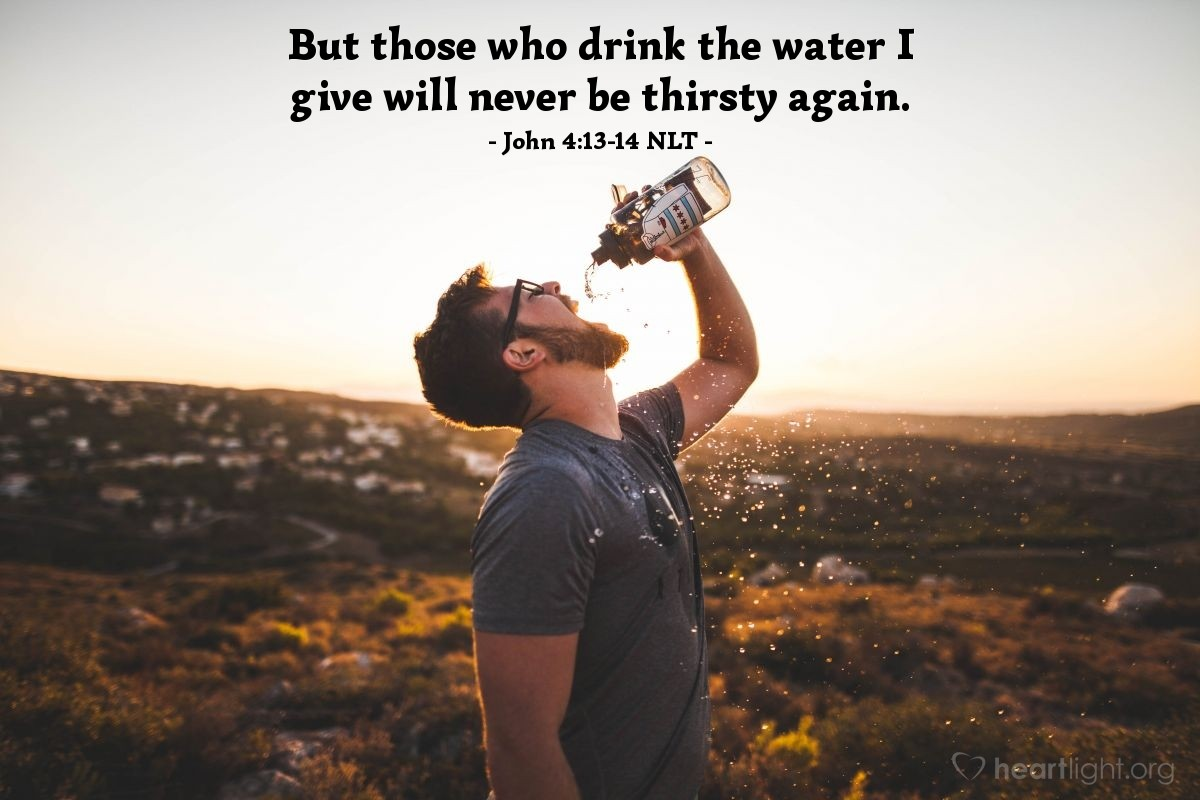 """Illustration of John 4:13-14 NLT — """"Anyone who drinks this water [from Jacob's well] will soon become thirsty again."""
