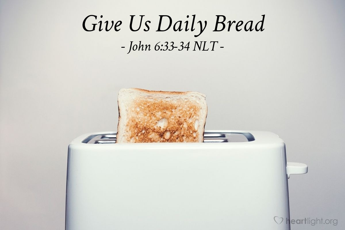 "Illustration of John 6:33-34 NLT — [Jesus said,] ""The true bread of God is the one who comes down from heaven and gives life to the world."" ""Sir,"" [the people] said, ""give us that bread every day."""