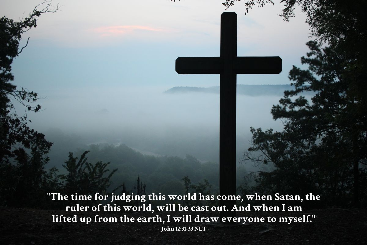 "Illustration of John 12:31-33 NLT — ""The time for judging this world has come, when Satan, the ruler of this world, will be cast out. And when I am lifted up from the earth, I will draw everyone to myself."""