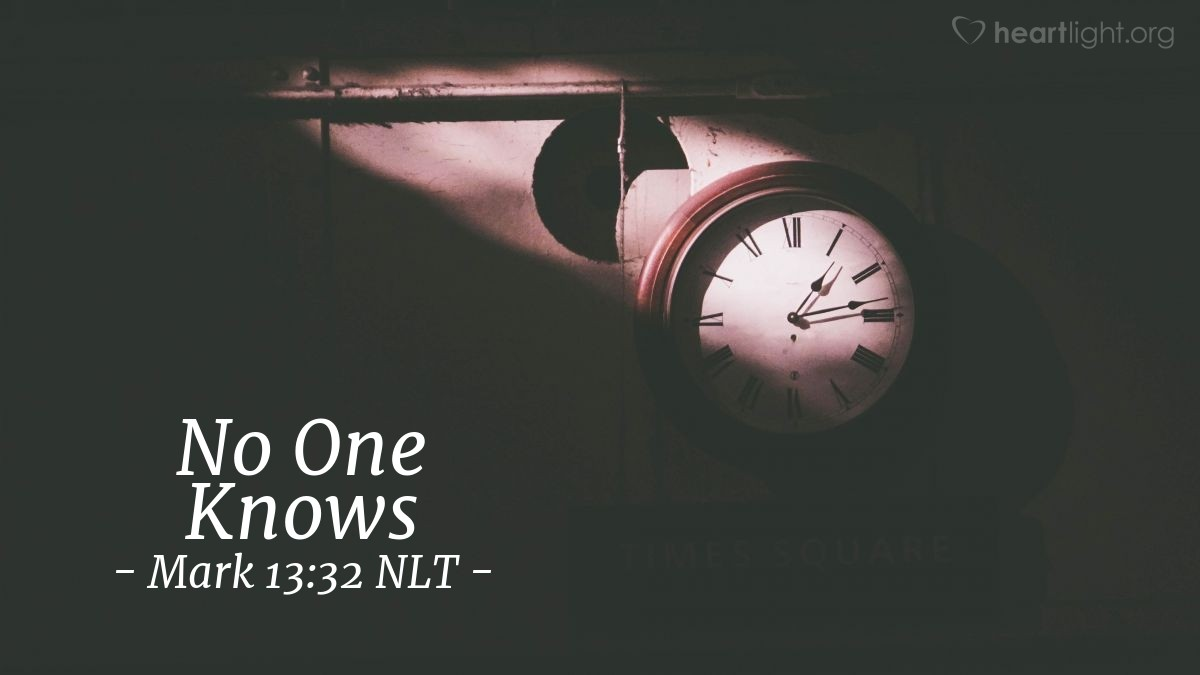 "Illustration of Mark 13:32 NLT — ""No person knows when that day or time will be. The Son and the angels in heaven don't know when that day or time will be. Only the Father knows."""