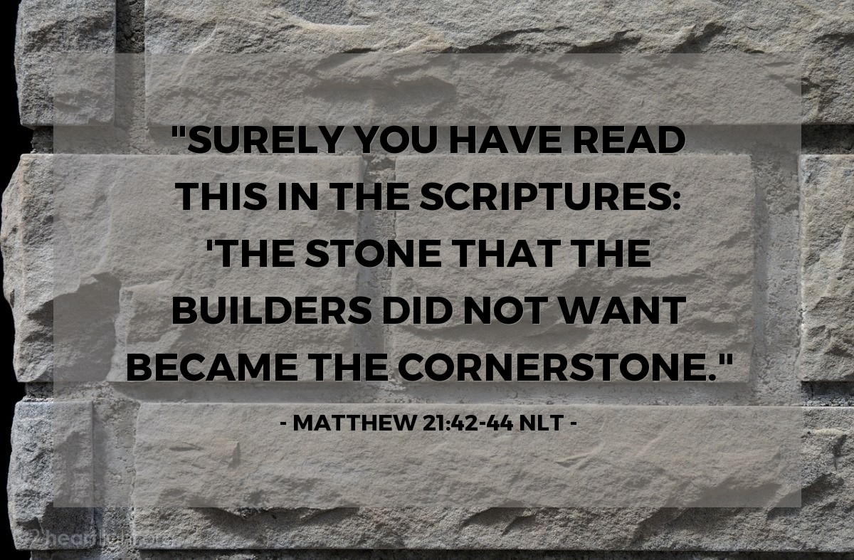 "Illustration of Matthew 21:42-44 NLT — ""Surely you have read this in the Scriptures: 'The stone that the builders did not want became the cornerstone."""