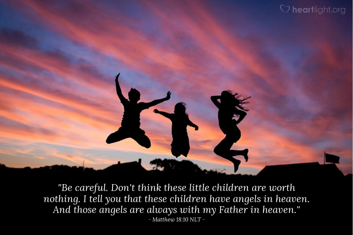 "Illustration of Matthew 18:10 NLT — ""Be careful. Don't think these little children are worth nothing. I tell you that these children have angels in heaven. And those angels are always with my Father in heaven."""