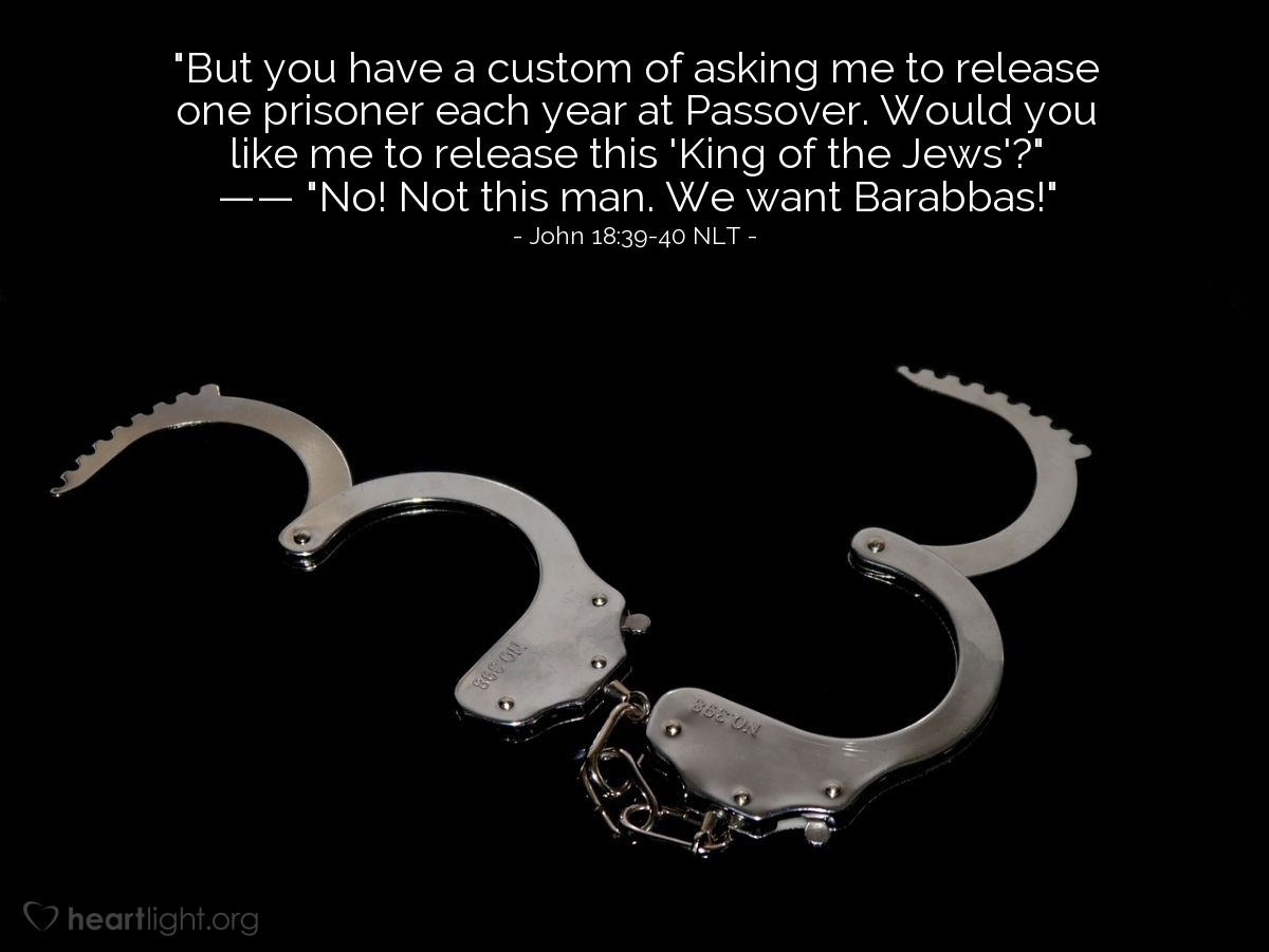 "Illustration of John 18:39-40 NLT — ""But it is one of your customs for me to free one prisoner to you at the time of the Passover. Do you want me to free this 'king of the Jews'?""   ——   ""No, not him! Let Barabbas go free!"""