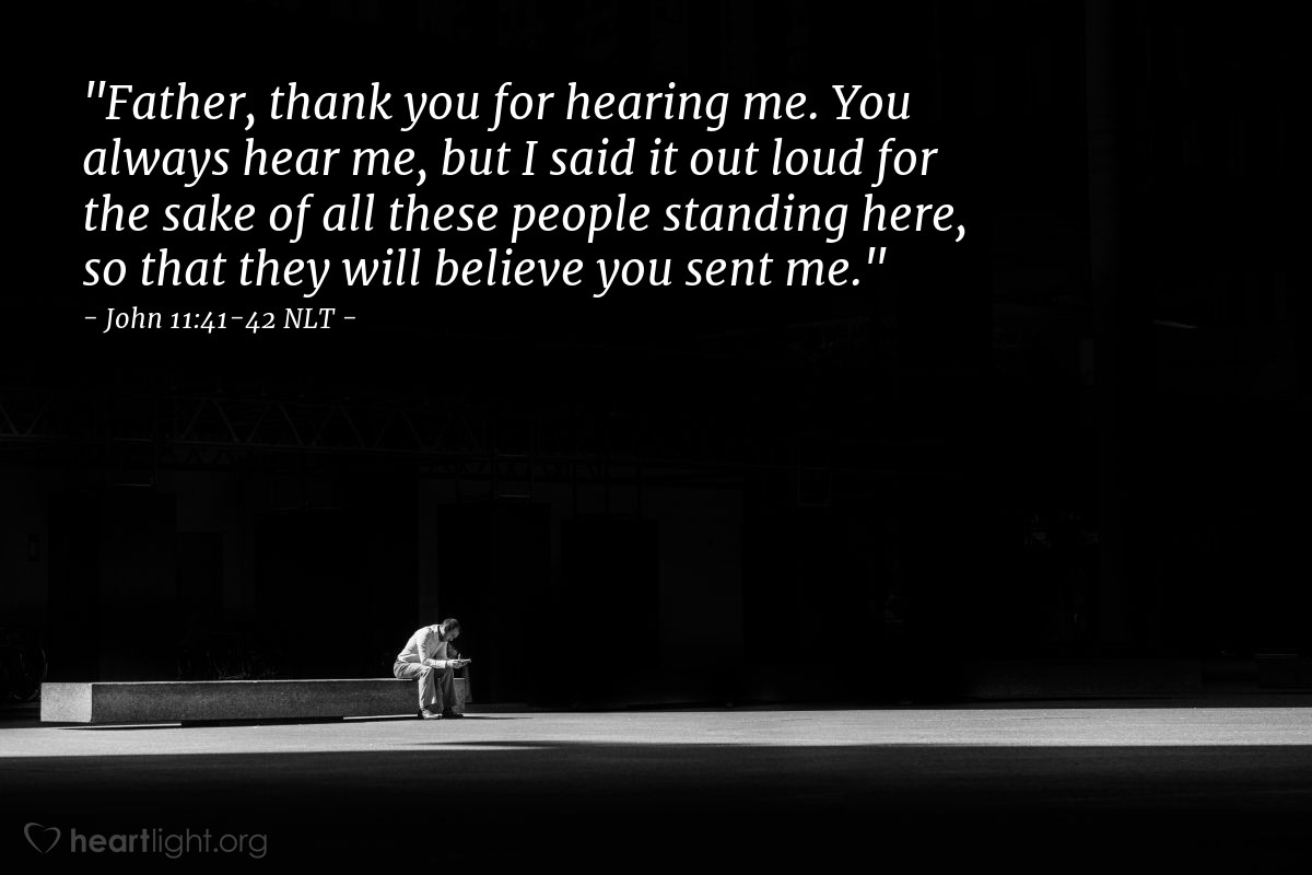"Illustration of John 11:41-42 NLT — ""Father, thank you for hearing me. You always hear me, but I said it out loud for the sake of all these people standing here, so that they will believe you sent me."""