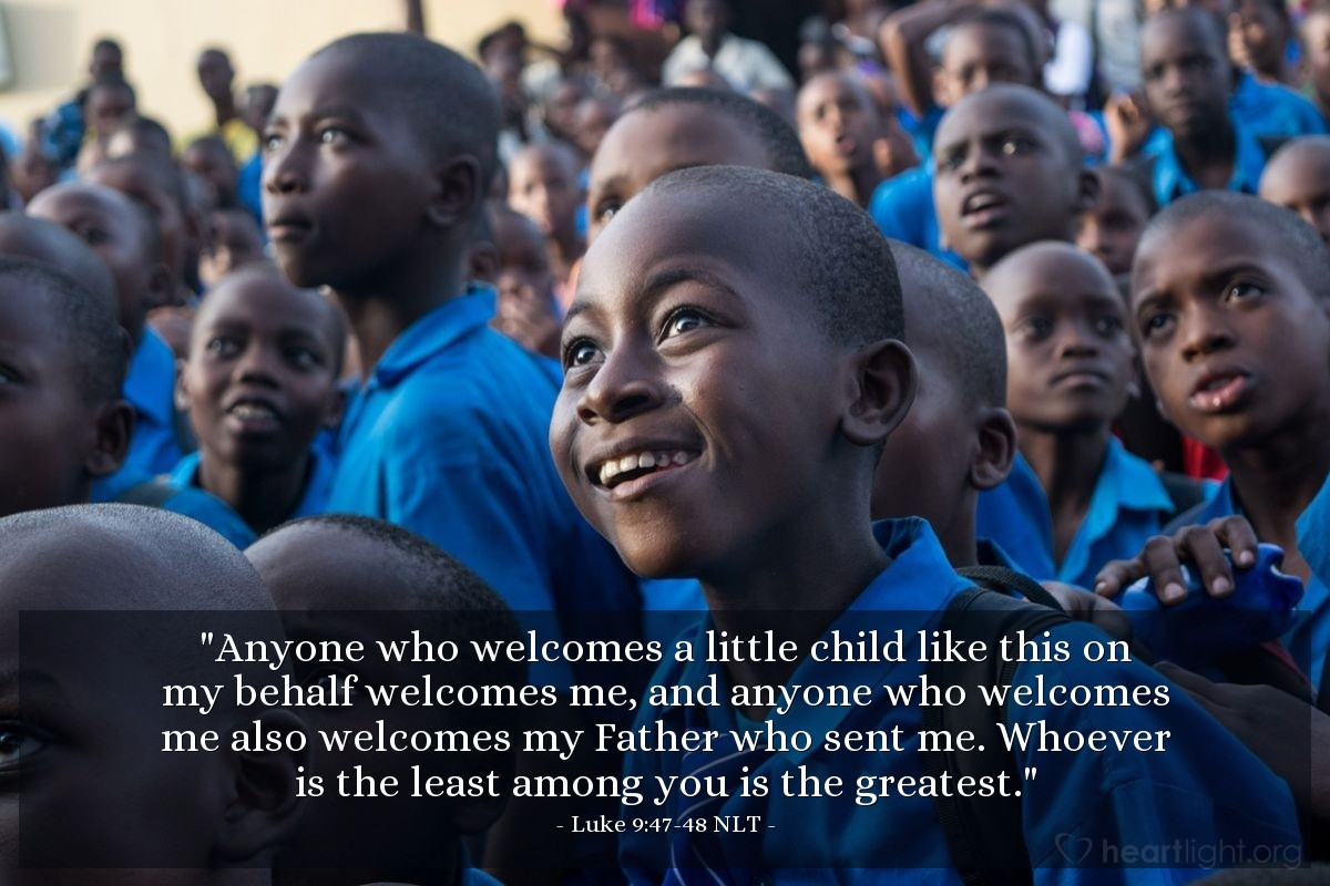 """Illustration of Luke 9:47-48 NLT — """"Anyone who welcomes a little child like this on my behalf welcomes me, and anyone who welcomes me also welcomes my Father who sent me. Whoever is the least among you is the greatest."""""""