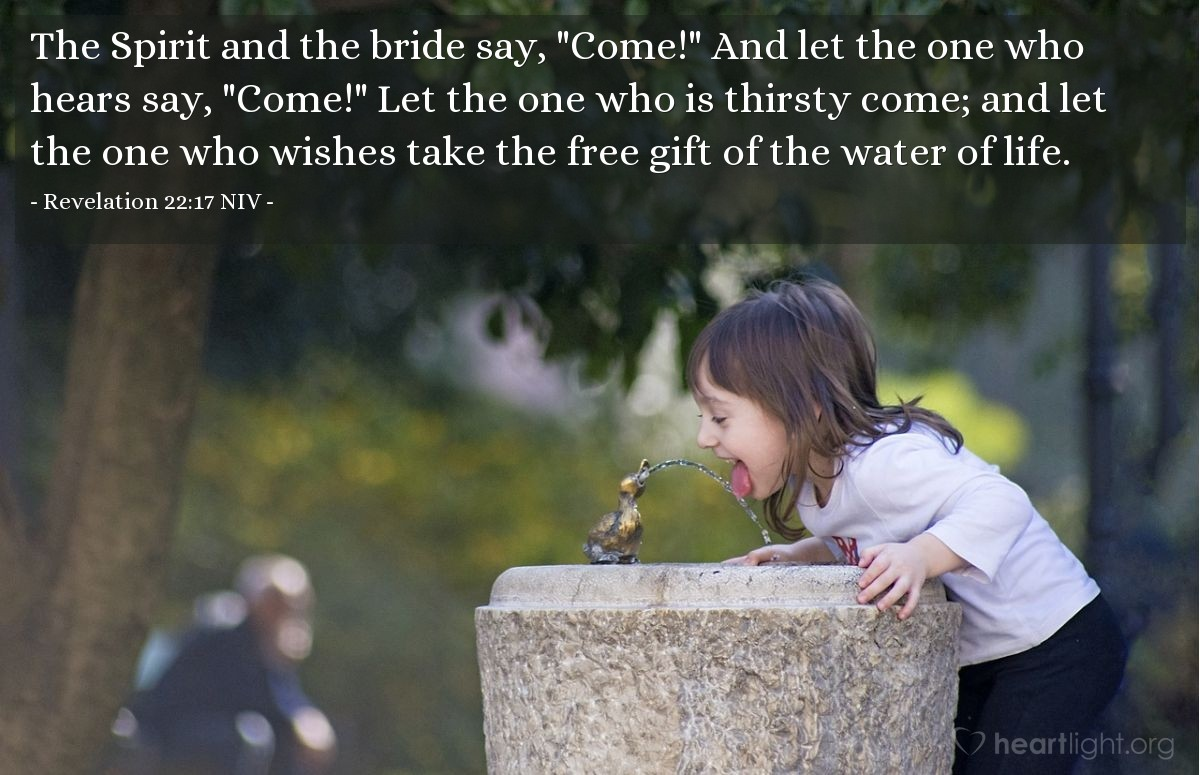 """Illustration of Revelation 22:17 NIV — The Spirit and the bride say, """"Come!"""" And let the one who hears say, """"Come!"""" Let the one who is thirsty come; and let the one who wishes take the free gift of the water of life."""