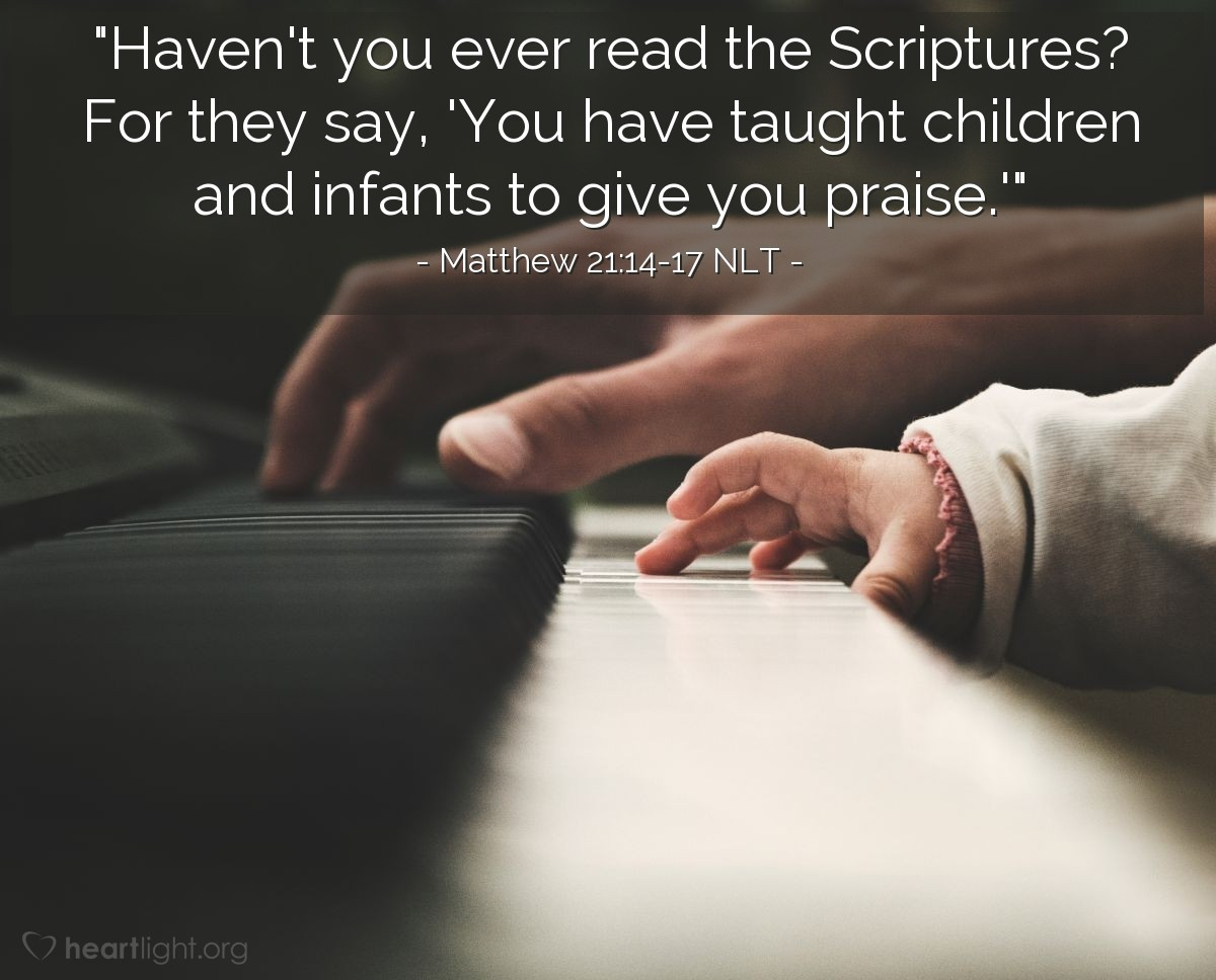 "Illustration of Matthew 21:14-17 NLT — ""Yes. The Scripture says, 'You (God) have taught children and babies to give praise.' Have you not read that Scripture?"""