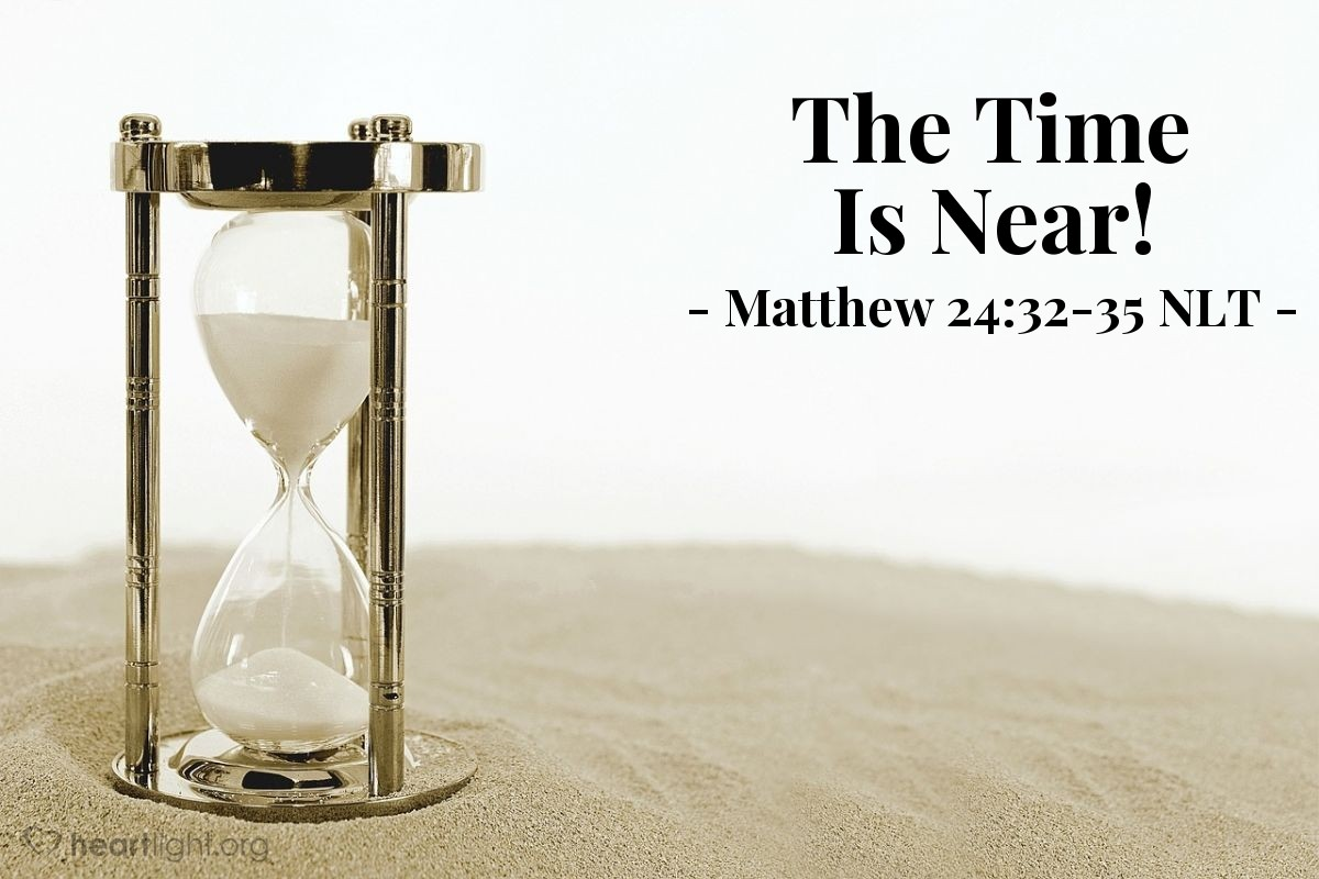 Illustration of Matthew 24:32-35 NLT —  When you see all these things happening, you will know that the time is near, ready to come.