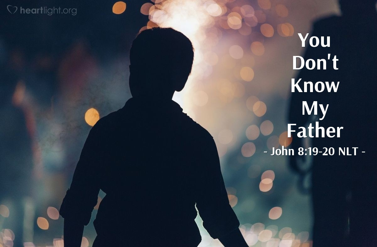 "Illustration of John 8:19-20 NLT — ""Where is your father?""   ——   ""Since you don't know who I am, you don't know who my Father is. If you knew me, you would also know my Father."""
