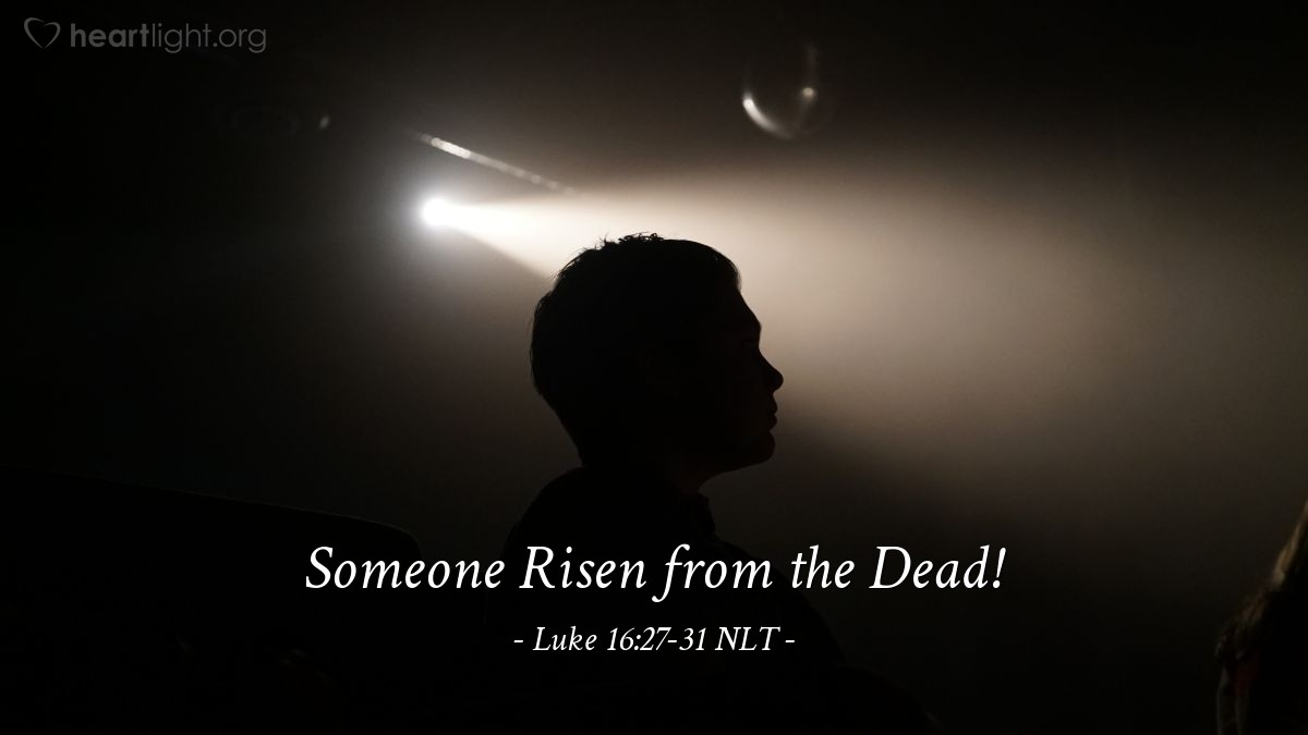 Illustration of Luke 16:27-31 NLT —  But if someone is sent to them from the dead, then they will repent of their sins and turn to God.