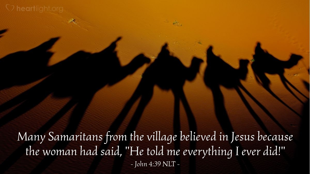 "Illustration of John 4:39 NLT — Many Samaritans from the village believed in Jesus because the woman had said, ""He told me everything I ever did!"""