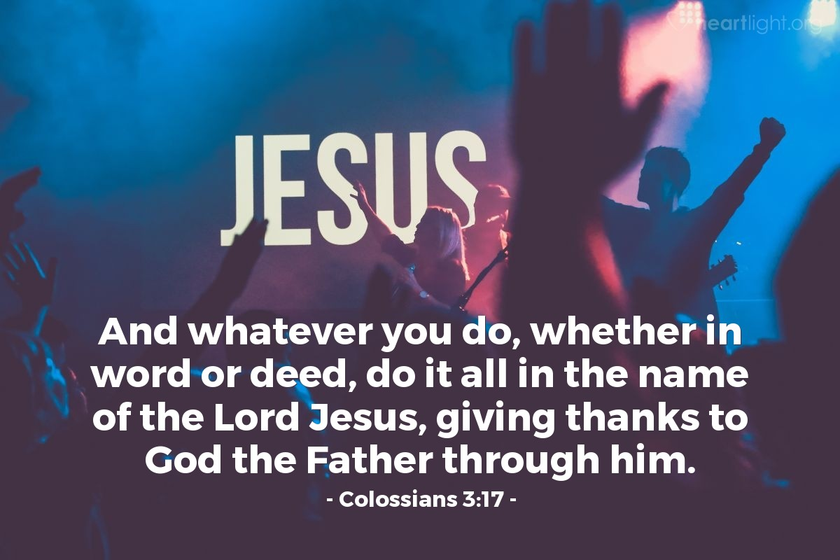 Illustration of Colossians 3:17 — And whatever you do, whether in word or deed, do it all in the name of the Lord Jesus, giving thanks to God the Father through him.