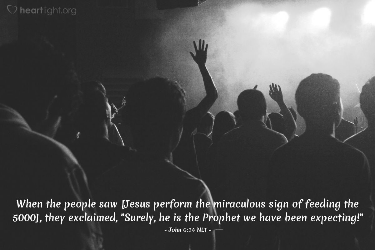 "Illustration of John 6:14 NLT — When the people saw [Jesus perform the miraculous sign of feeding the 5000], they exclaimed, ""Surely, he is the Prophet we have been expecting!"""