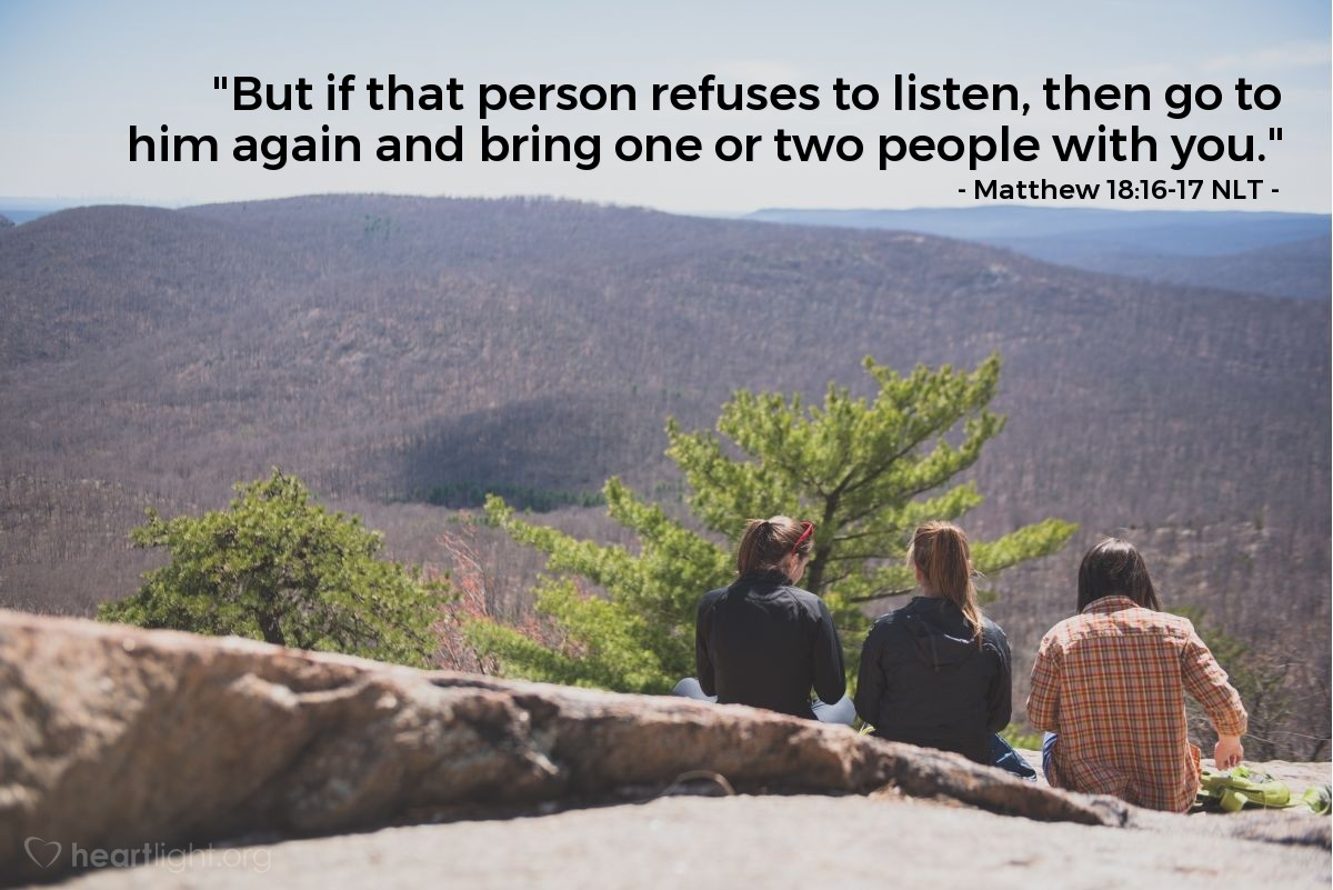 "Illustration of Matthew 18:16-17 NLT — ""But if that person refuses to listen, then go to him again and bring one or two people with you."""