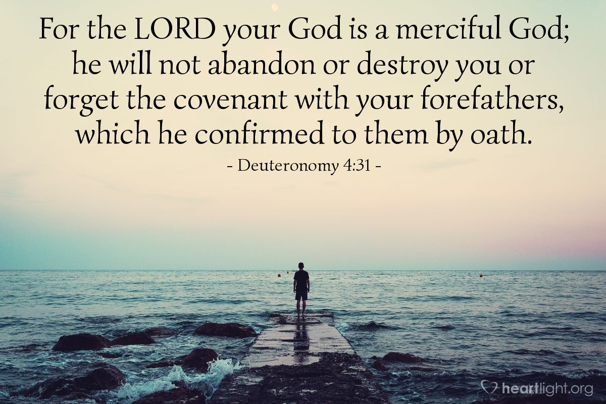 Illustration of Deuteronomy 4:31 — For the LORD your God is a merciful God; he will not abandon or destroy you or forget the covenant with your forefathers, which he confirmed to them by oath.