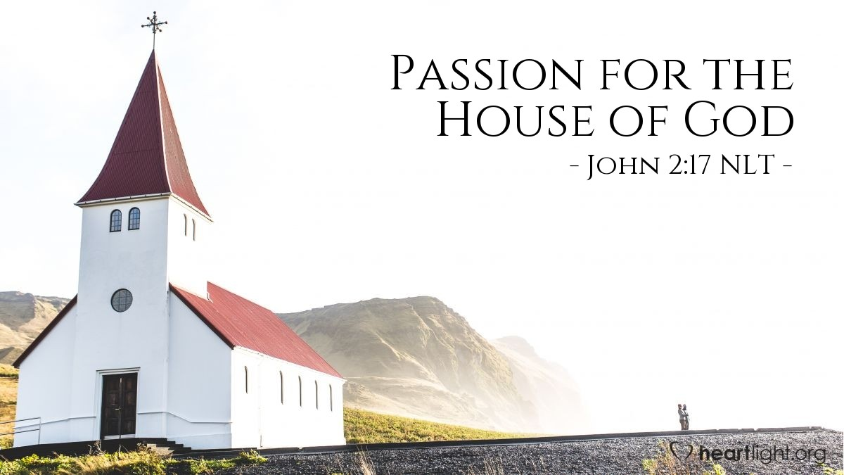 "Illustration of John 2:17 NLT — Then [after Jesus cleared the Temple of the money changers and animals] his disciples remembered this prophecy from the Scriptures: ""Passion for God's house will consume me."""