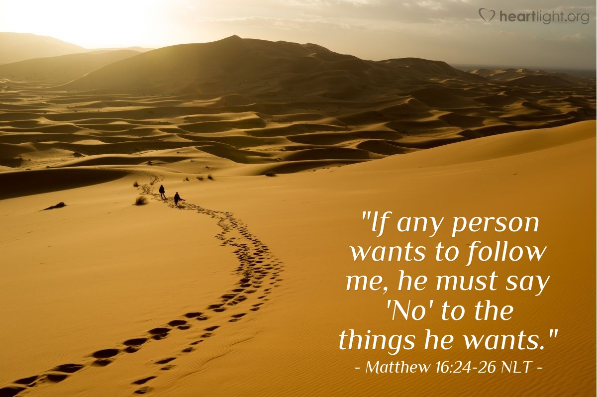 "Illustration of Matthew 16:24-26 NLT — ""If any person wants to follow me, he must say 'No' to the things he wants."""