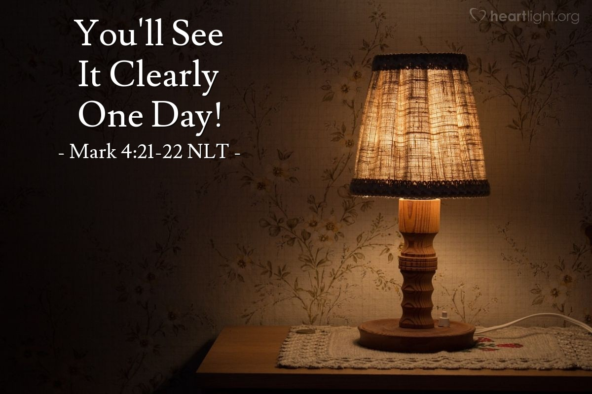 "Illustration of Mark 4:21-22 NLT — ""Do you take a lamp and hide it under a bowl or under a bed? No! You put the lamp on a lamp table. Everything that is hidden will be made clear. Every secret thing will be made known."""