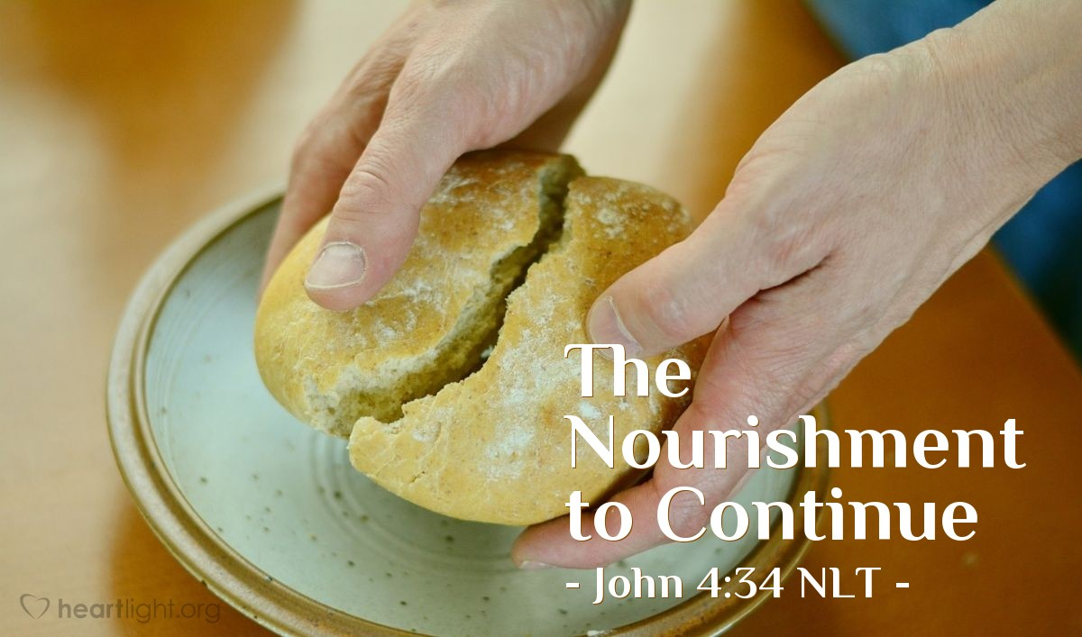 "Illustration of John 4:34 NLT — Then Jesus explained: ""My nourishment comes from doing the will of God, who sent me, and from finishing his work."""