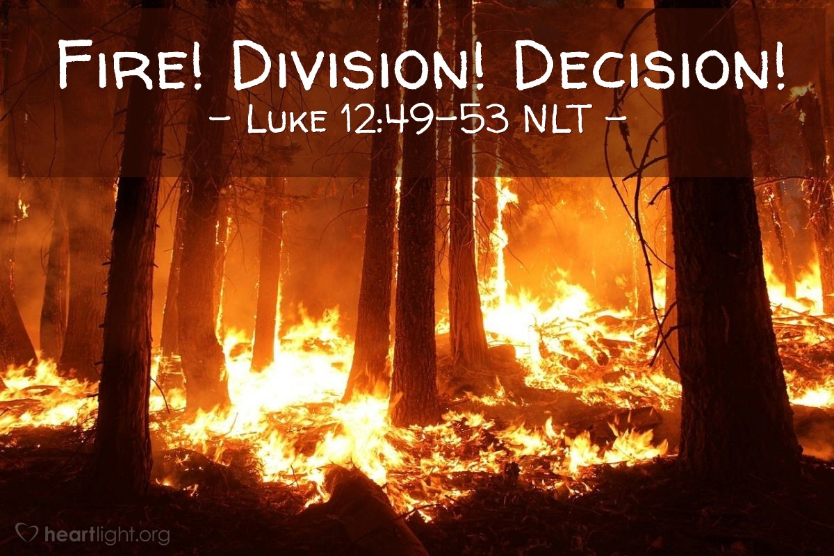 """Illustration of Luke 12:49-53 NLT — """"I have come to set the world on fire, and I wish it were already burning!"""""""