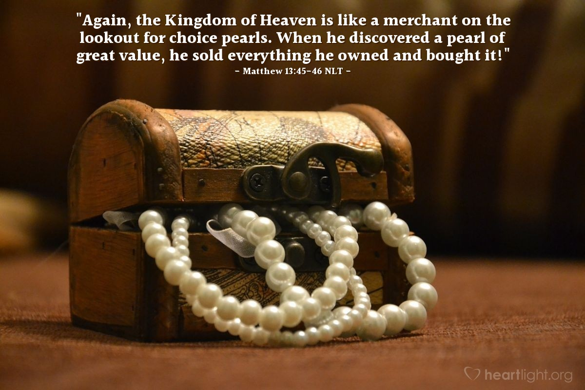 "Illustration of Matthew 13:45-46 NLT — ""Also, the kingdom of heaven is like a salesman looking for fine pearls. One day the salesman found a very fine pearl. The salesman went and sold everything he had to buy that pearl."""