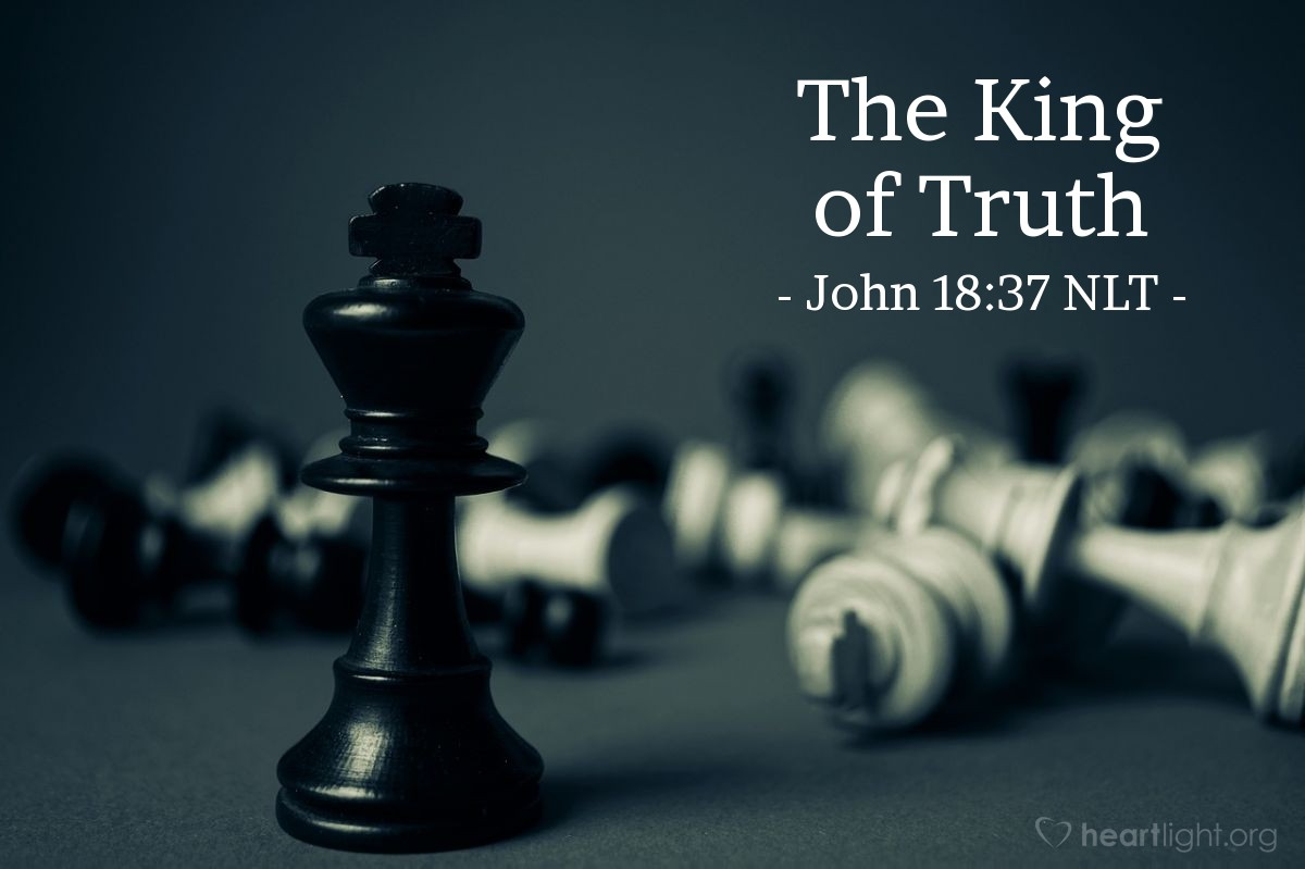 "Illustration of John 18:37 NLT — ""So you are a king?""   ——   ""You say I am a king. Actually, I was born and came into the world to testify to the truth. All who love the truth recognize that what I say is true."""