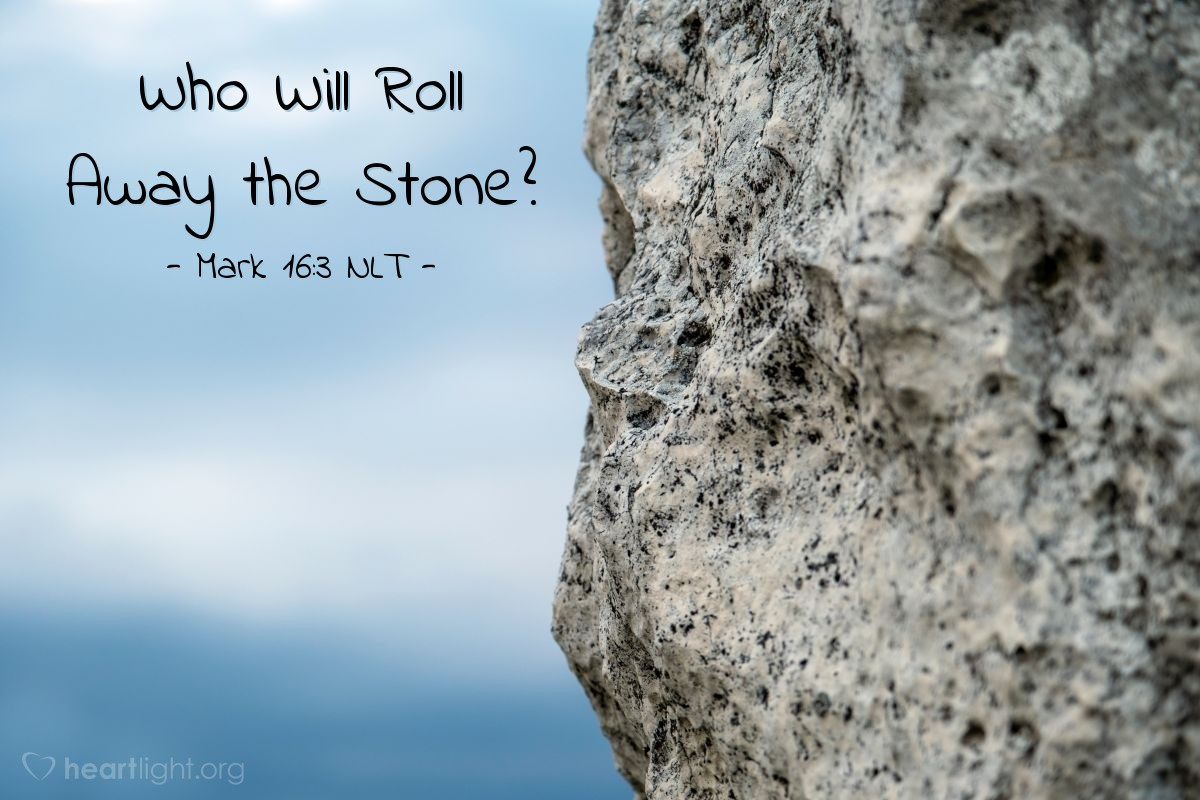 "Illustration of Mark 16:3 NLT — The women said to each other, ""There is a large stone covering the entrance of the tomb. Who will move the stone for us?"""