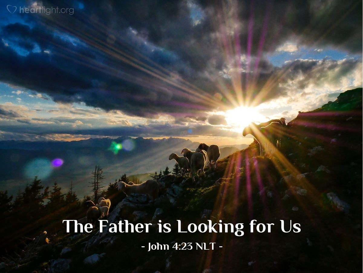 "Illustration of John 4:23 NLT — [Jesus said,] ""But the time is coming — indeed it's here now — when true worshipers will worship the Father in spirit and in truth. The Father is looking for those who will worship him that way."""