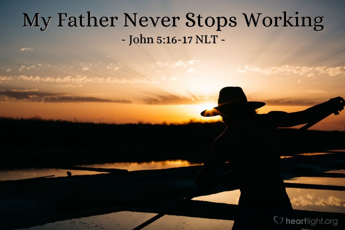 "Illustration of John 5:16-17 NLT — So the Jewish leaders began harassing Jesus for breaking the Sabbath rules [by healing on the Sabbath]. But Jesus replied, ""My Father is always working, and so am I."""