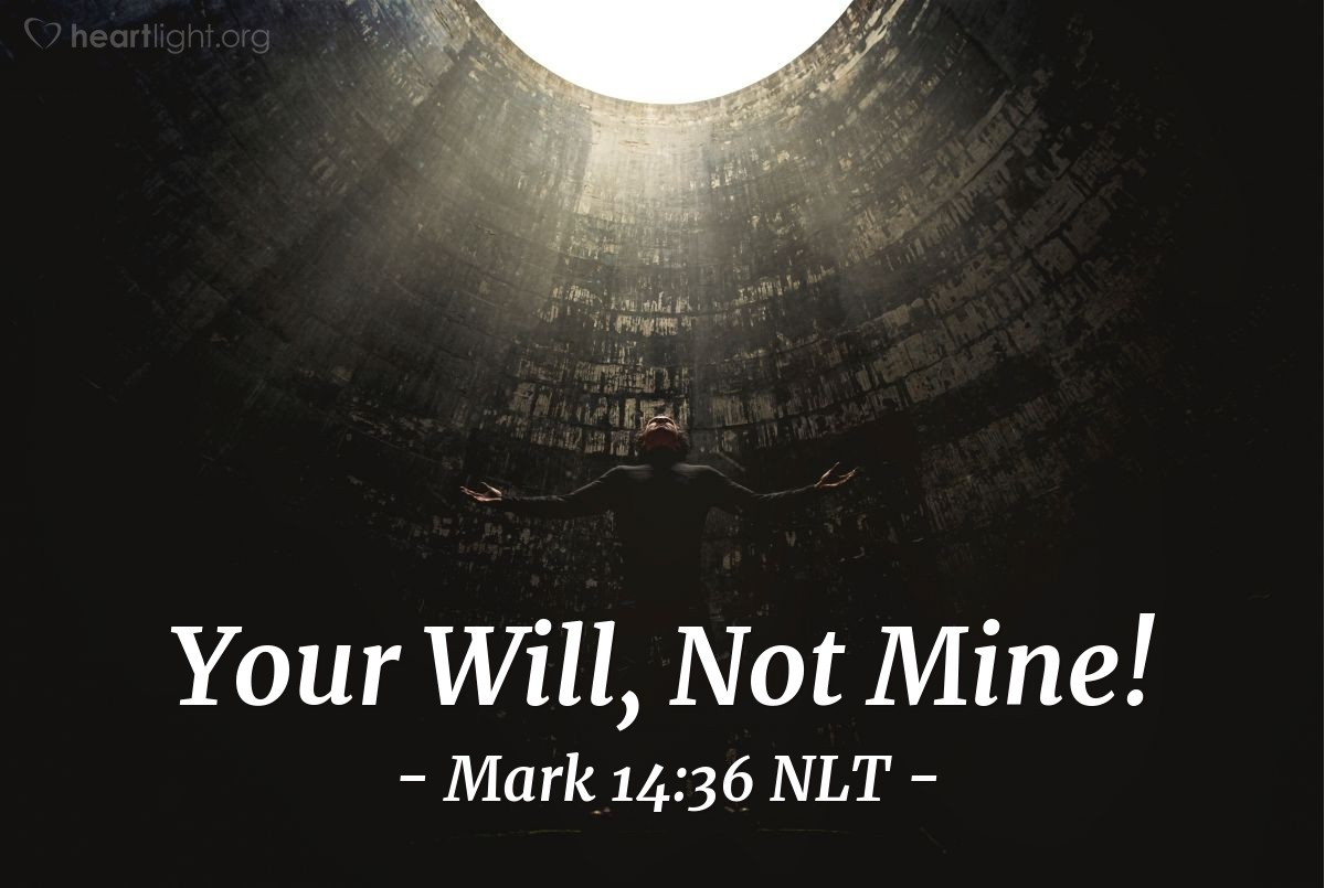 "Illustration of Mark 14:36 — Jesus prayed, ""Abba, Father! You can do all things. Let me not have this cup {of suffering}. But do what you want, not what I want."""