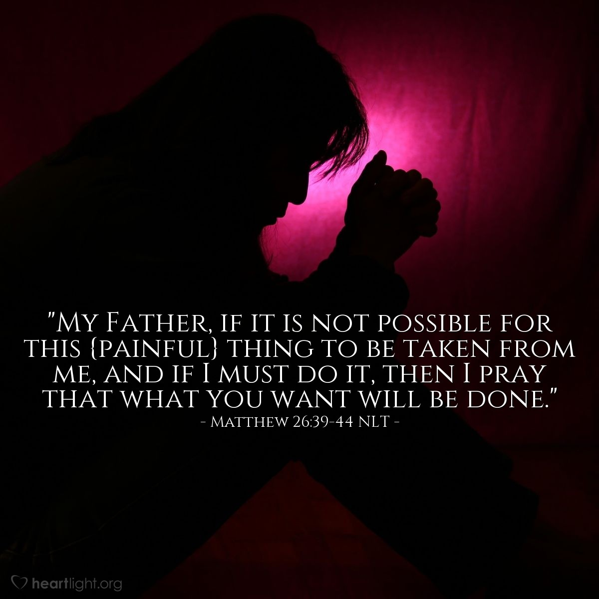 "Illustration of Matthew 26:39-44 NLT — ""My Father, if it is not possible for this {painful} thing to be taken from me, and if I must do it, then I pray that what you want will be done."""
