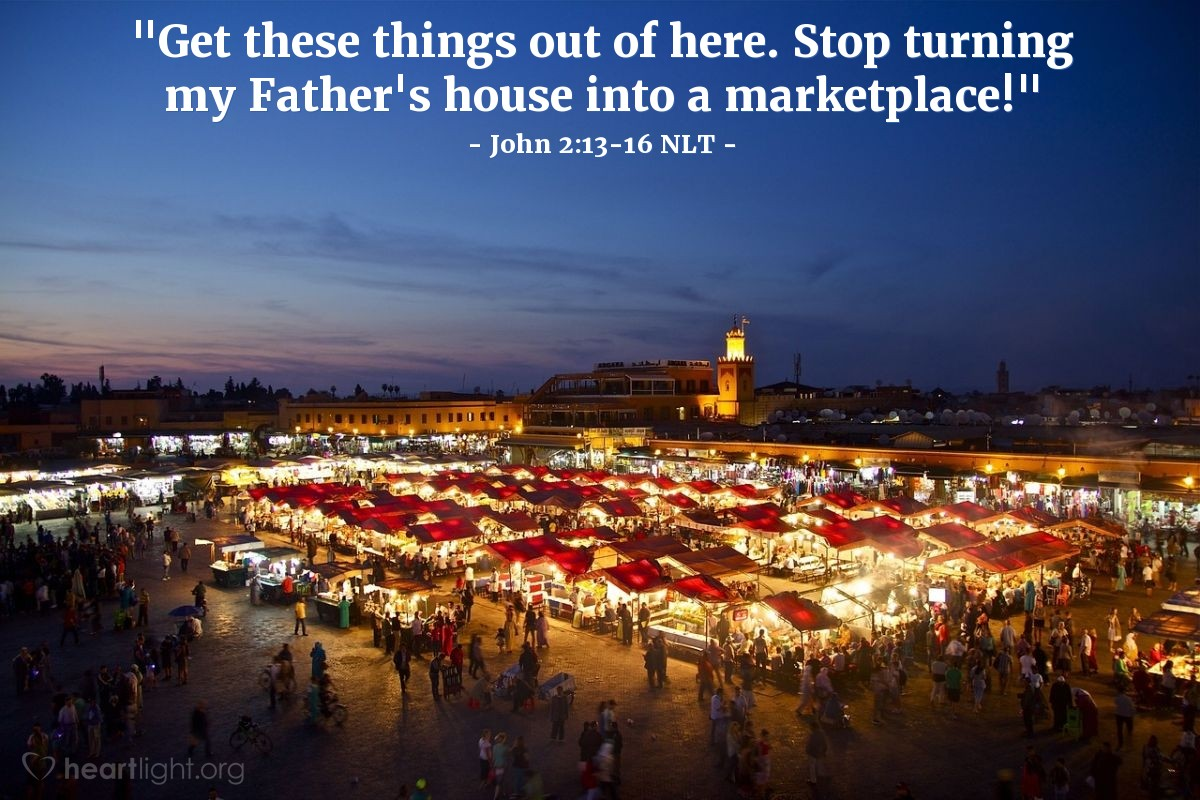"Illustration of John 2:13-16 NLT — ""Get these things out of here. Stop turning my Father's house into a marketplace!"""