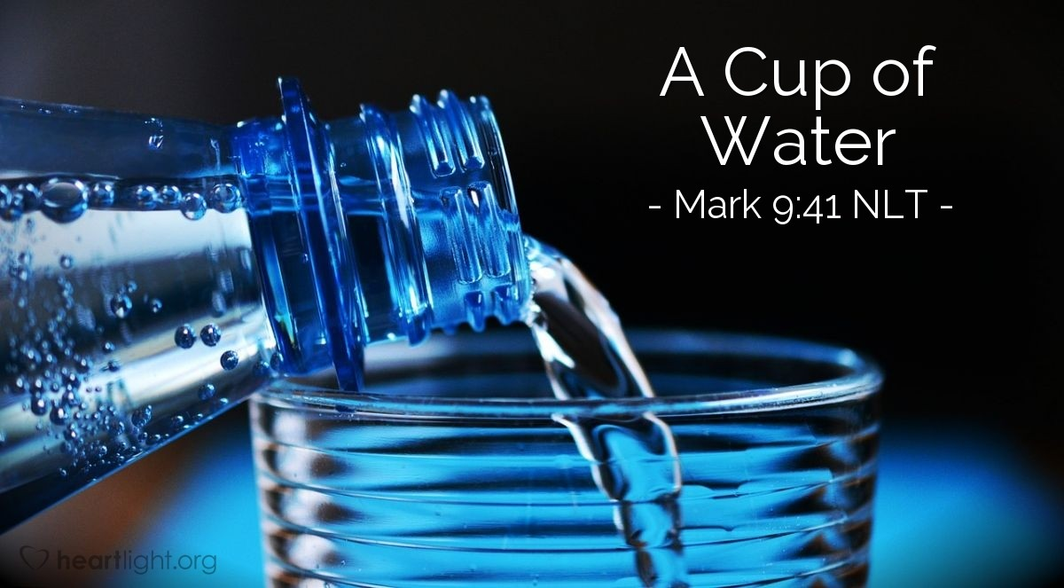 "Illustration of Mark 9:41 NLT — ""I tell you the truth. If a person helps you by giving you a drink of water because you belong to the Christ, then that person will truly get his reward."""