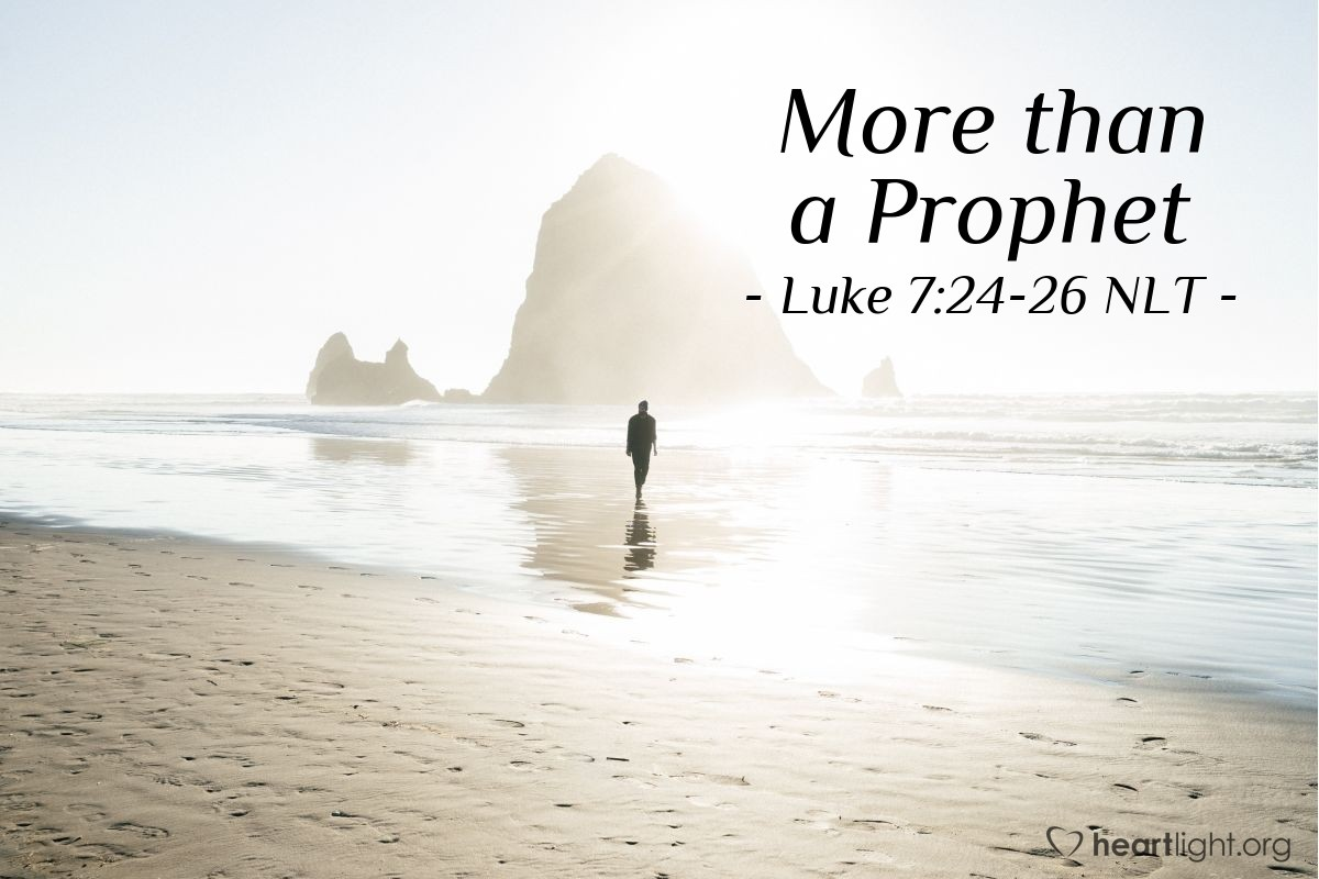 Illustration of Luke 7:24-26 NLT —  Yes, and I tell you, John is more than a prophet.